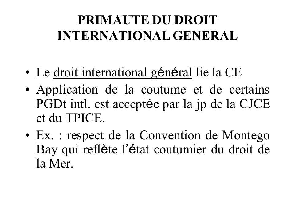 PRIMAUTE DU DROIT INTERNATIONAL GENERAL Le droit international g é n é ral lie la CE Application de la coutume et de certains PGDt intl. est accept é