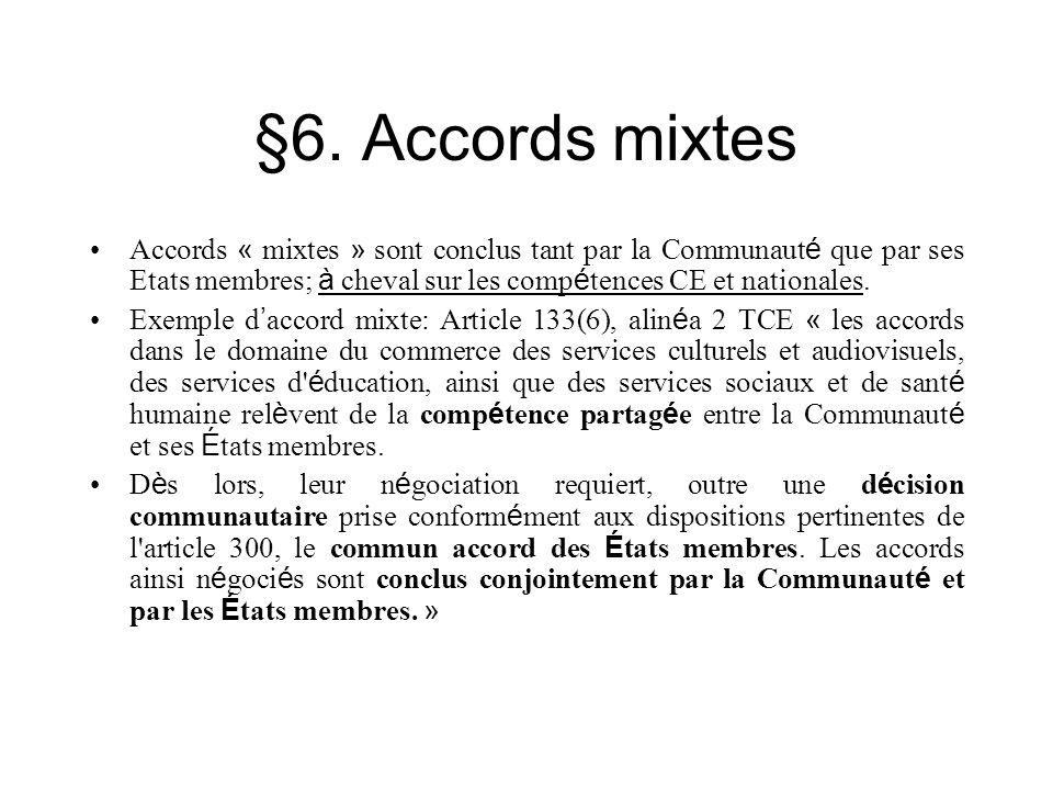§6. Accords mixtes Accords « mixtes » sont conclus tant par la Communaut é que par ses Etats membres; à cheval sur les comp é tences CE et nationales.
