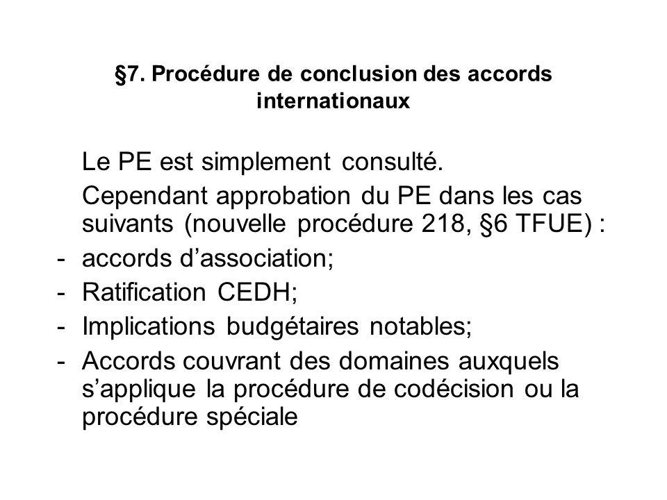 §7. Procédure de conclusion des accords internationaux Le PE est simplement consulté. Cependant approbation du PE dans les cas suivants (nouvelle proc
