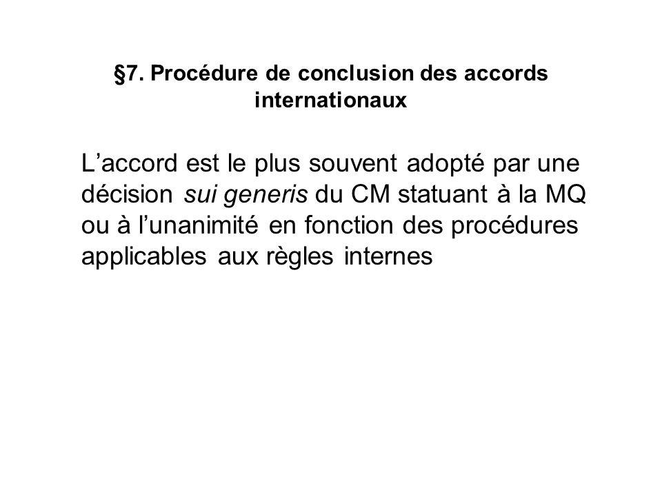 §7. Procédure de conclusion des accords internationaux Laccord est le plus souvent adopté par une décision sui generis du CM statuant à la MQ ou à lun