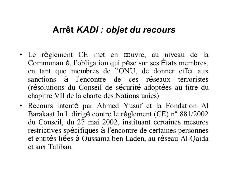 Arrêt KADI : objet du recours Le r è glement CE met en œ uvre, au niveau de la Communaut é, l obligation qui p è se sur ses É tats membres, en tant qu