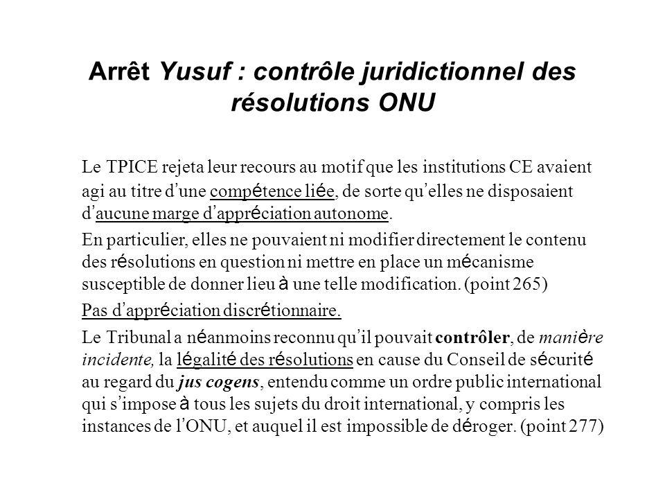 Arrêt Yusuf : contrôle juridictionnel des résolutions ONU Le TPICE rejeta leur recours au motif que les institutions CE avaient agi au titre d une com