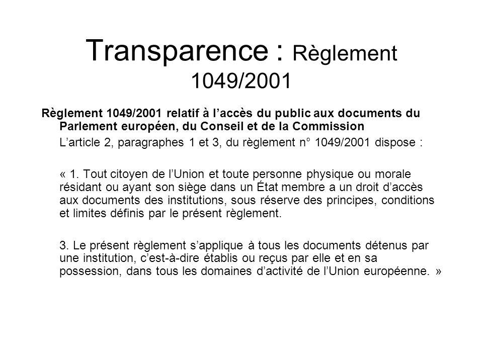 Transparence : Règlement 1049/2001 Règlement 1049/2001 relatif à laccès du public aux documents du Parlement européen, du Conseil et de la Commission Larticle 2, paragraphes 1 et 3, du règlement n° 1049/2001 dispose : « 1.