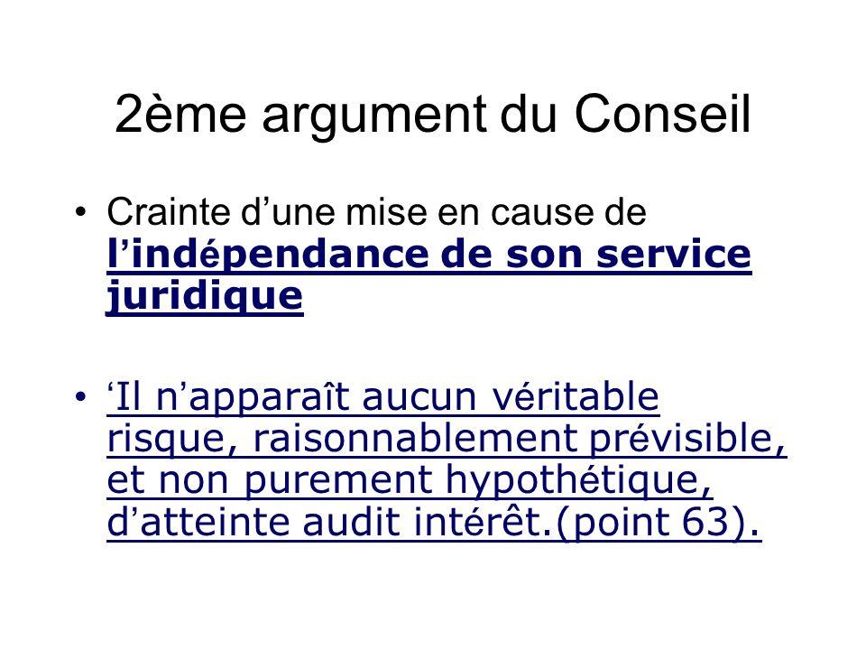 2ème argument du Conseil Crainte dune mise en cause de l ind é pendance de son service juridique Il n appara î t aucun v é ritable risque, raisonnablement pr é visible, et non purement hypoth é tique, d atteinte audit int é rêt.(point 63).