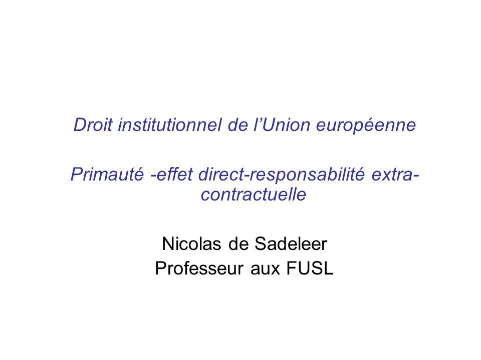 Droit institutionnel de lUnion européenne Primauté -effet direct-responsabilité extra- contractuelle Nicolas de Sadeleer Professeur aux FUSL