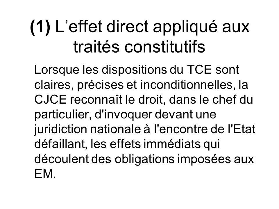 (1) Leffet direct appliqué aux traités constitutifs Lorsque les dispositions du TCE sont claires, précises et inconditionnelles, la CJCE reconnaît le droit, dans le chef du particulier, d invoquer devant une juridiction nationale à l encontre de l Etat défaillant, les effets immédiats qui découlent des obligations imposées aux EM.