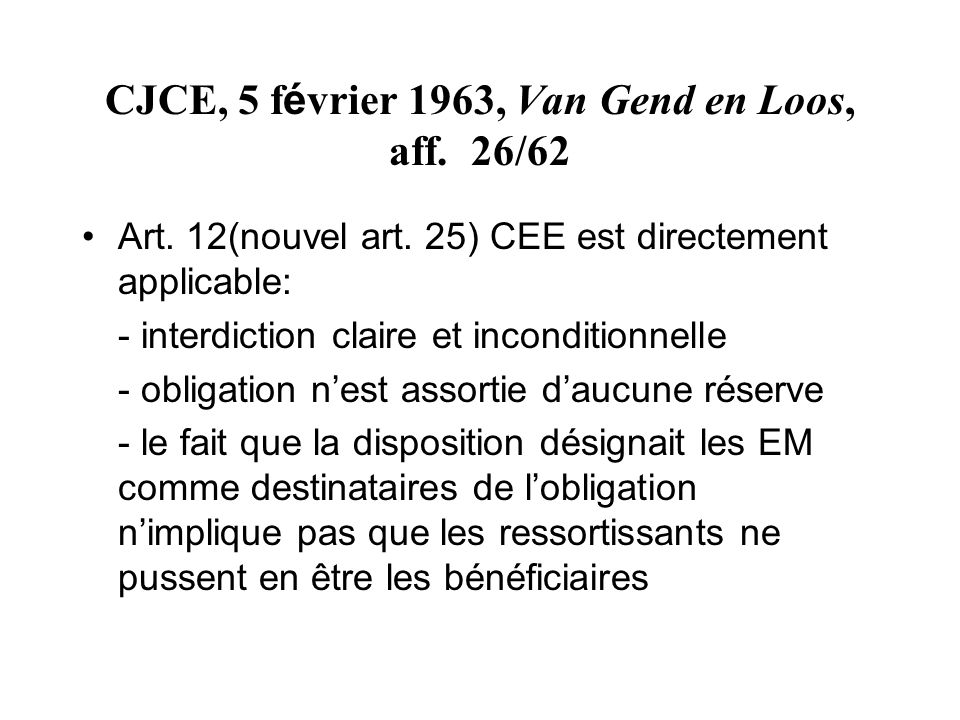 CJCE, 5 f é vrier 1963, Van Gend en Loos, aff. 26/62 Art. 12(nouvel art. 25) CEE est directement applicable: - interdiction claire et inconditionnelle