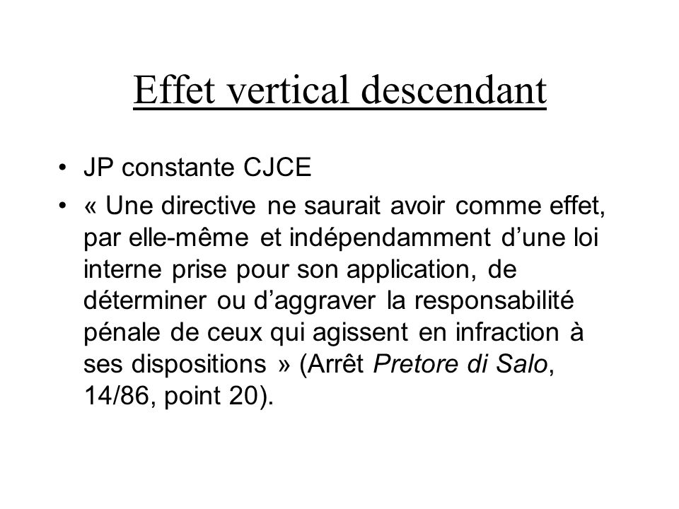 Effet vertical descendant JP constante CJCE « Une directive ne saurait avoir comme effet, par elle-même et indépendamment dune loi interne prise pour son application, de déterminer ou daggraver la responsabilité pénale de ceux qui agissent en infraction à ses dispositions » (Arrêt Pretore di Salo, 14/86, point 20).