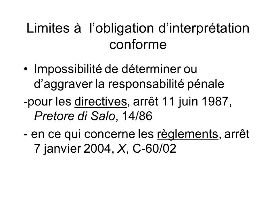 Limites à lobligation dinterprétation conforme Impossibilité de déterminer ou daggraver la responsabilité pénale -pour les directives, arrêt 11 juin 1987, Pretore di Salo, 14/86 - en ce qui concerne les règlements, arrêt 7 janvier 2004, X, C-60/02