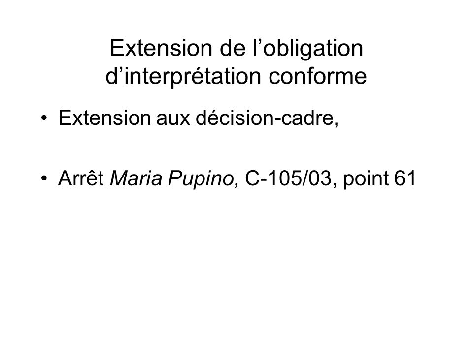 Extension de lobligation dinterprétation conforme Extension aux décision-cadre, Arrêt Maria Pupino, C-105/03, point 61