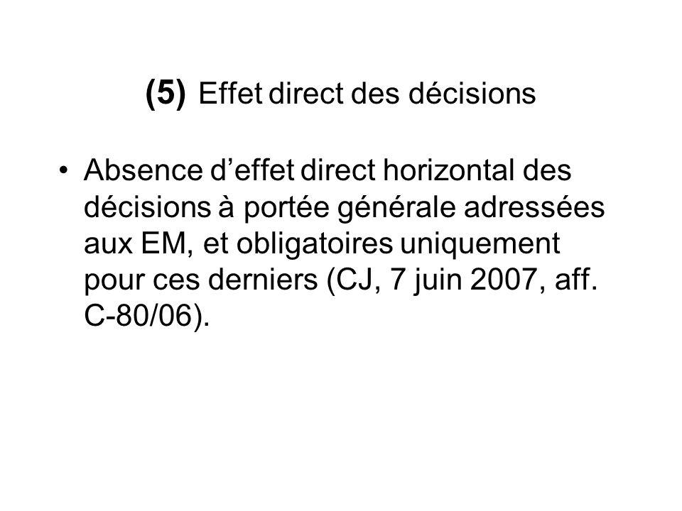 (5) Effet direct des décisions Absence deffet direct horizontal des décisions à portée générale adressées aux EM, et obligatoires uniquement pour ces derniers (CJ, 7 juin 2007, aff.