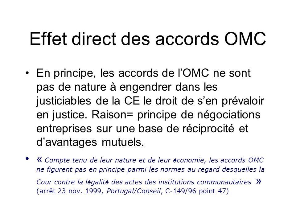 Effet direct des accords OMC En principe, les accords de lOMC ne sont pas de nature à engendrer dans les justiciables de la CE le droit de sen prévaloir en justice.