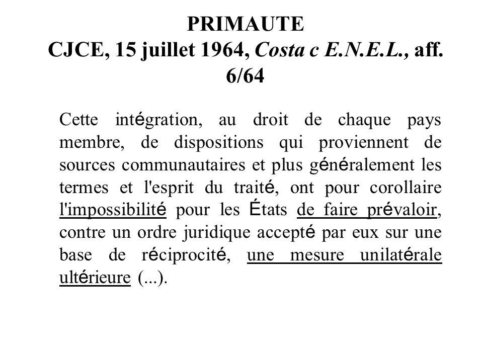 PRIMAUTE CJCE, 15 juillet 1964, Costa c E.N.E.L., aff. 6/64 Cette int é gration, au droit de chaque pays membre, de dispositions qui proviennent de so