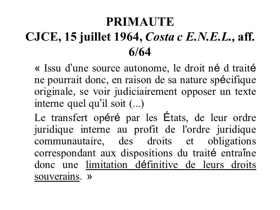 PRIMAUTE CJCE, 15 juillet 1964, Costa c E.N.E.L., aff. 6/64 « Issu d une source autonome, le droit n é d trait é ne pourrait donc, en raison de sa nat