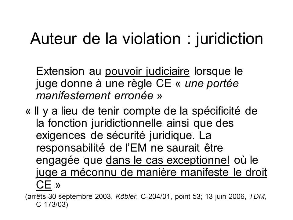 Auteur de la violation : juridiction Extension au pouvoir judiciaire lorsque le juge donne à une règle CE « une portée manifestement erronée » « ll y a lieu de tenir compte de la spécificité de la fonction juridictionnelle ainsi que des exigences de sécurité juridique.