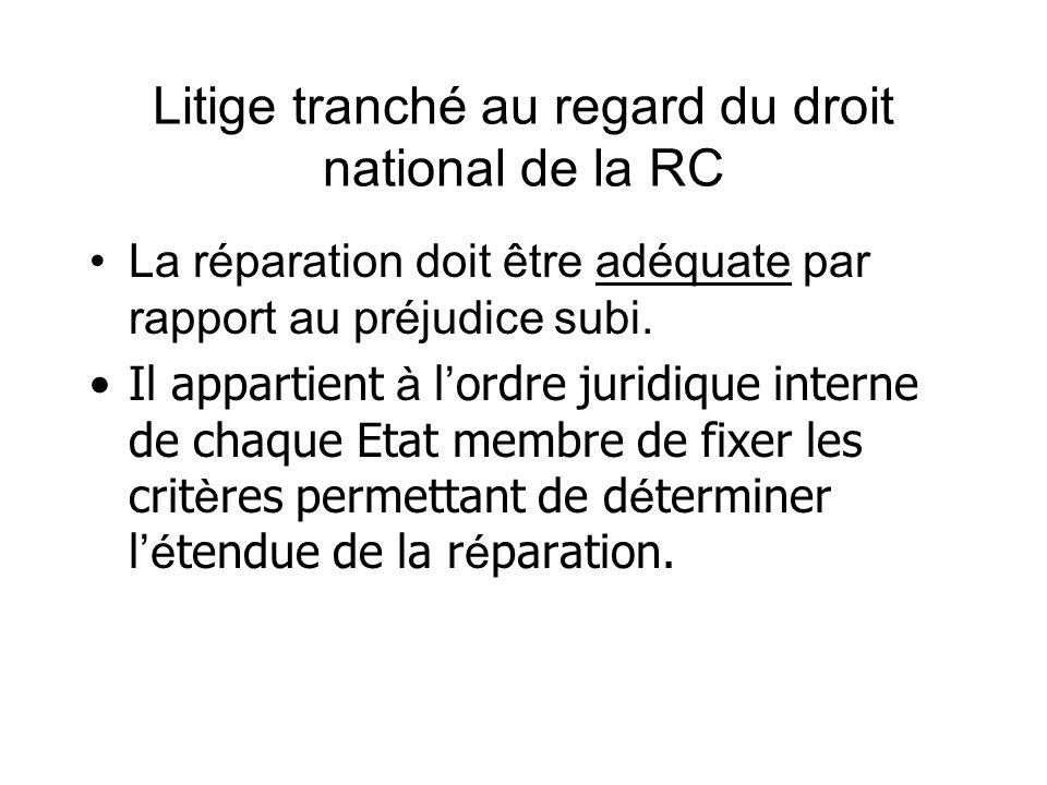 Litige tranché au regard du droit national de la RC La réparation doit être adéquate par rapport au préjudice subi. Il appartient à l ordre juridique