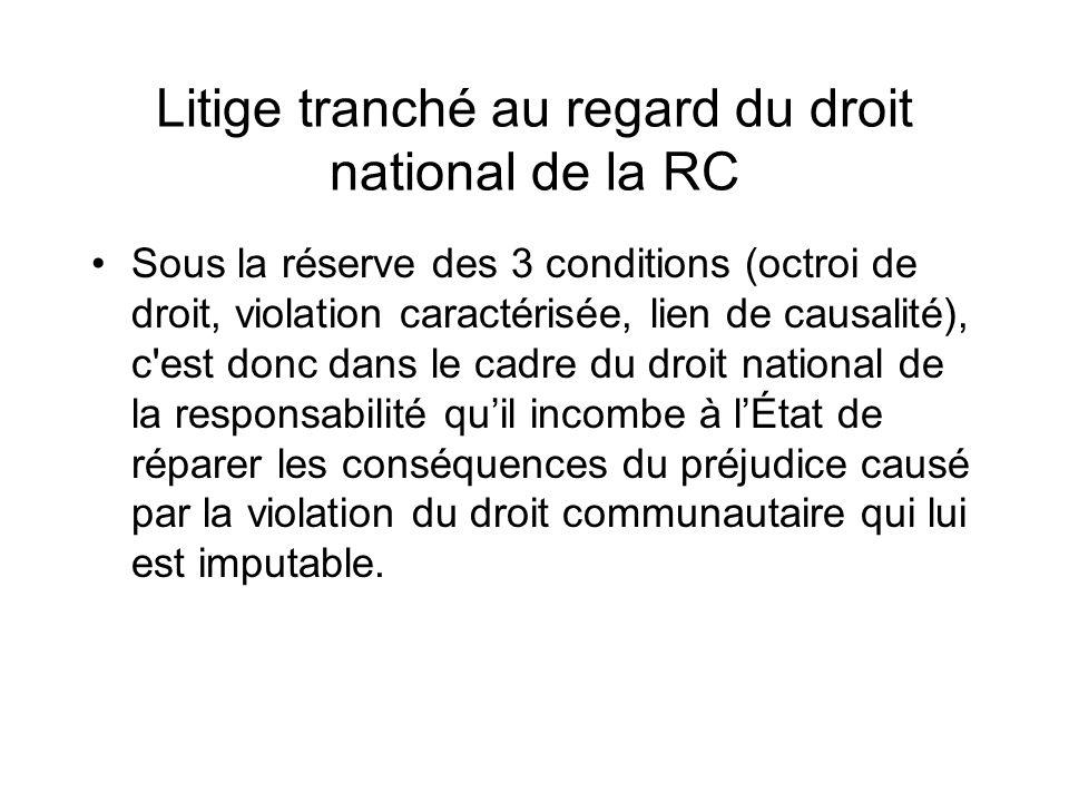 Litige tranché au regard du droit national de la RC Sous la réserve des 3 conditions (octroi de droit, violation caractérisée, lien de causalité), c'e