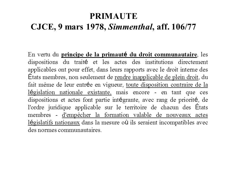 PRIMAUTE CJCE, 9 mars 1978, Simmenthal, aff. 106/77 En vertu du principe de la primaut é du droit communautaire, les dispositions du trait é et les ac