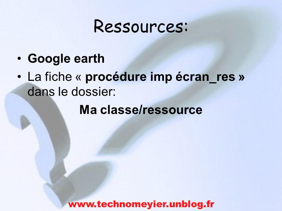 Ressources: Google earth La fiche « procédure imp écran_res » dans le dossier: Ma classe/ressource www.technomeyier.unblog.fr