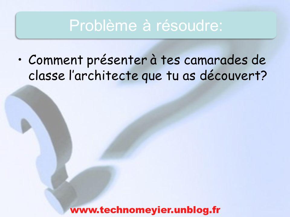 Comment présenter à tes camarades de classe larchitecte que tu as découvert? www.technomeyier.unblog.fr Problème à résoudre: