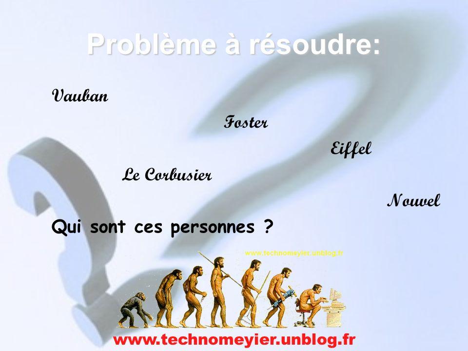 Problème à résoudre: Vauban Foster Eiffel Le Corbusier Nouvel Qui sont ces personnes ? www.technomeyier.unblog.fr