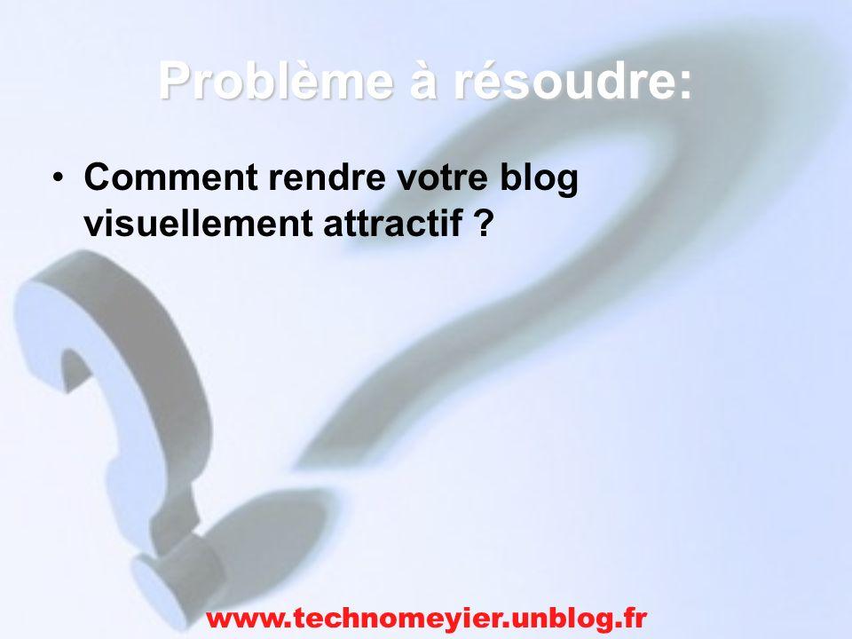 Problème à résoudre: Comment rendre votre blog visuellement attractif www.technomeyier.unblog.fr