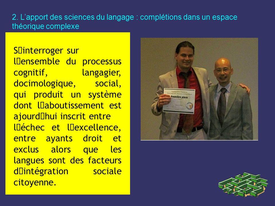 2. Lapport des sciences du langage : complétions dans un espace théorique complexe S´interroger sur l´ensemble du processus cognitif, langagier, docim