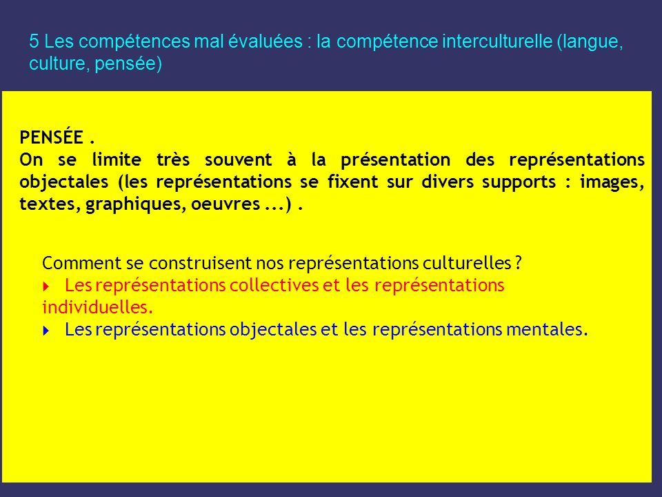 5 Les compétences mal évaluées : la compétence interculturelle (langue, culture, pensée) PENSÉE. On se limite très souvent à la présentation des repré