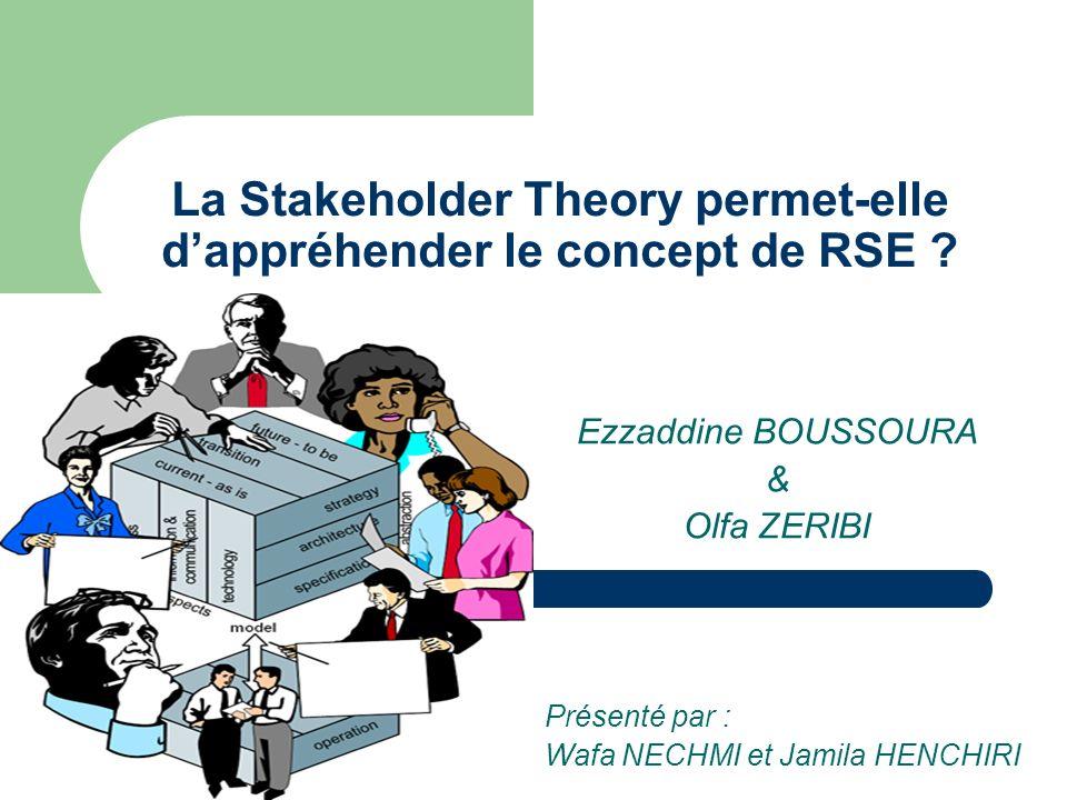 Ezzaddine BOUSSOURA & Olfa ZERIBI La Stakeholder Theory permet-elle dappréhender le concept de RSE ? Présenté par : Wafa NECHMI et Jamila HENCHIRI