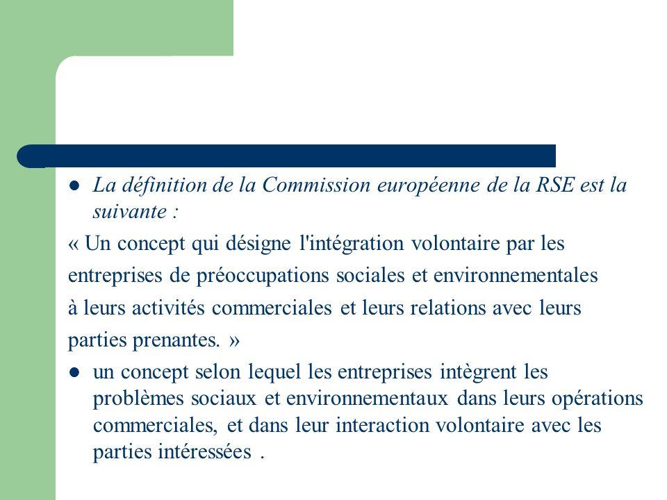 La définition de la Commission européenne de la RSE est la suivante : « Un concept qui désigne l'intégration volontaire par les entreprises de préoccu