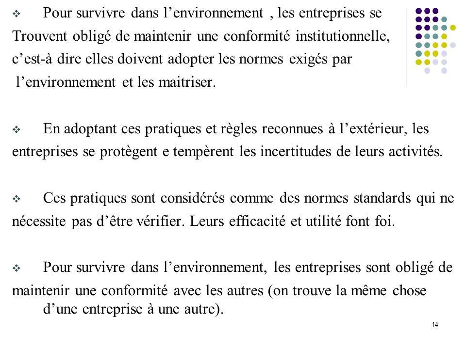 14 Pour survivre dans lenvironnement, les entreprises se Trouvent obligé de maintenir une conformité institutionnelle, cest-à dire elles doivent adopt