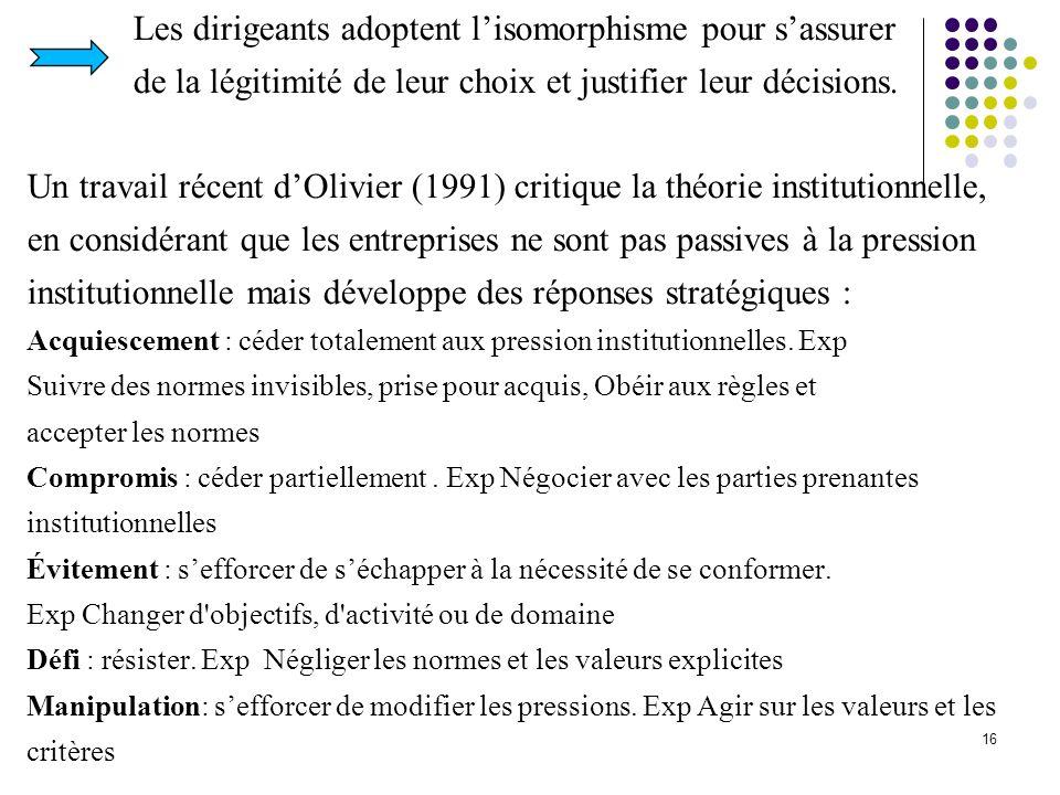 16 Les dirigeants adoptent lisomorphisme pour sassurer de la légitimité de leur choix et justifier leur décisions. Un travail récent dOlivier (1991) c