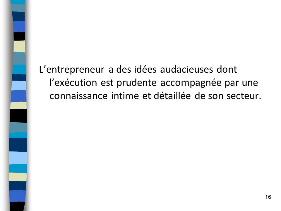 Lentrepreneur a des idées audacieuses dont lexécution est prudente accompagnée par une connaissance intime et détaillée de son secteur. 16