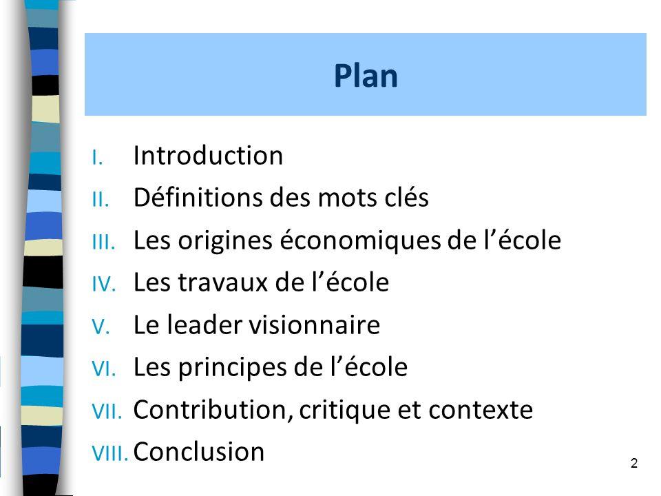 Plan I. Introduction II. Définitions des mots clés III. Les origines économiques de lécole IV. Les travaux de lécole V. Le leader visionnaire VI. Les