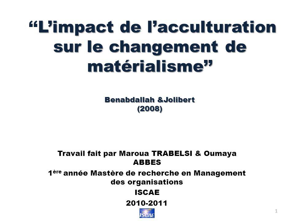 Limpact de lacculturation sur le changement de matérialisme Benabdallah &Jolibert (2008) Travail fait par Maroua TRABELSI & Oumaya ABBES 1 ère année Mastère de recherche en Management des organisations ISCAE 2010-2011 1