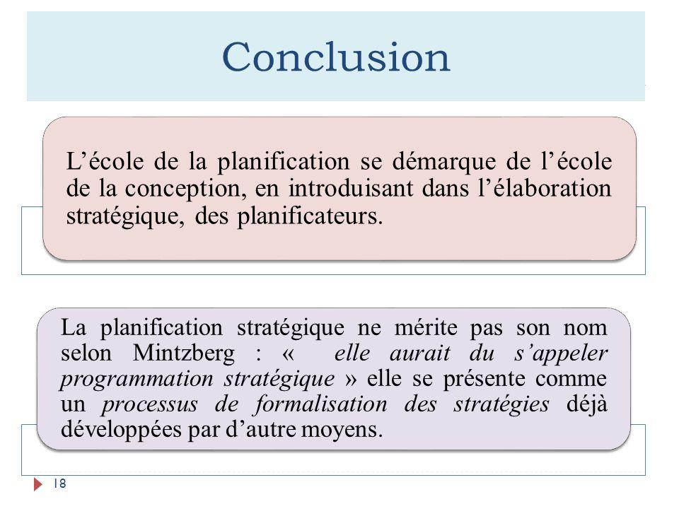 Conclusion 18 Lécole de la planification se démarque de lécole de la conception, en introduisant dans lélaboration stratégique, des planificateurs. La