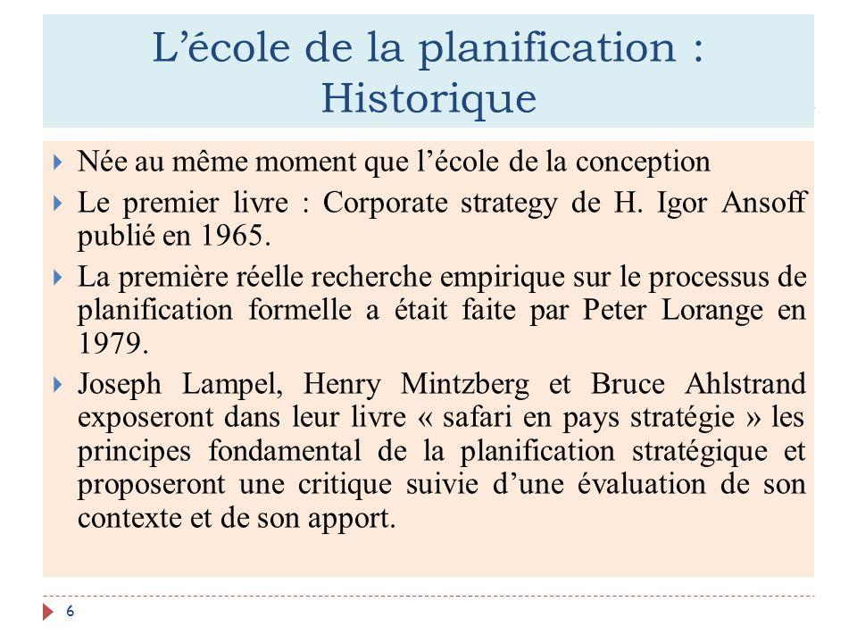 Lécole de la planification : Historique 6 Née au même moment que lécole de la conception Le premier livre : Corporate strategy de H. Igor Ansoff publi
