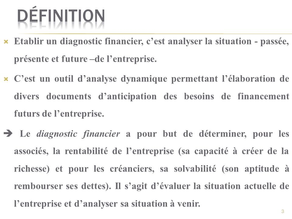 Etablir un diagnostic financier, cest analyser la situation - passée, présente et future –de lentreprise. Cest un outil danalyse dynamique permettant