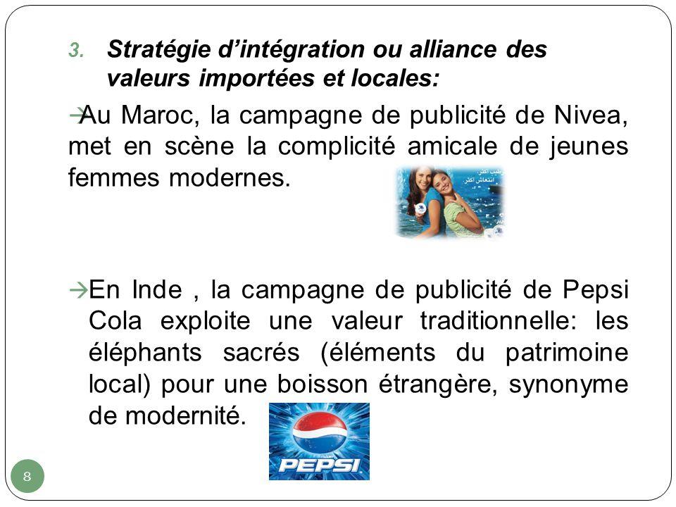 8 3. Stratégie dintégration ou alliance des valeurs importées et locales: Au Maroc, la campagne de publicité de Nivea, met en scène la complicité amic