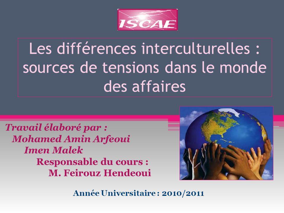 Les différences interculturelles : sources de tensions dans le monde des affaires Travail élaboré par : Mohamed Amin Arfeoui Imen Malek Responsable du