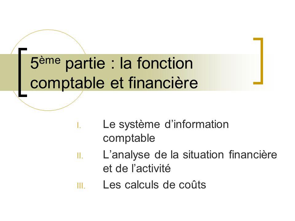 5 ème partie : la fonction comptable et financière I. Le système dinformation comptable II. Lanalyse de la situation financière et de lactivité III. L