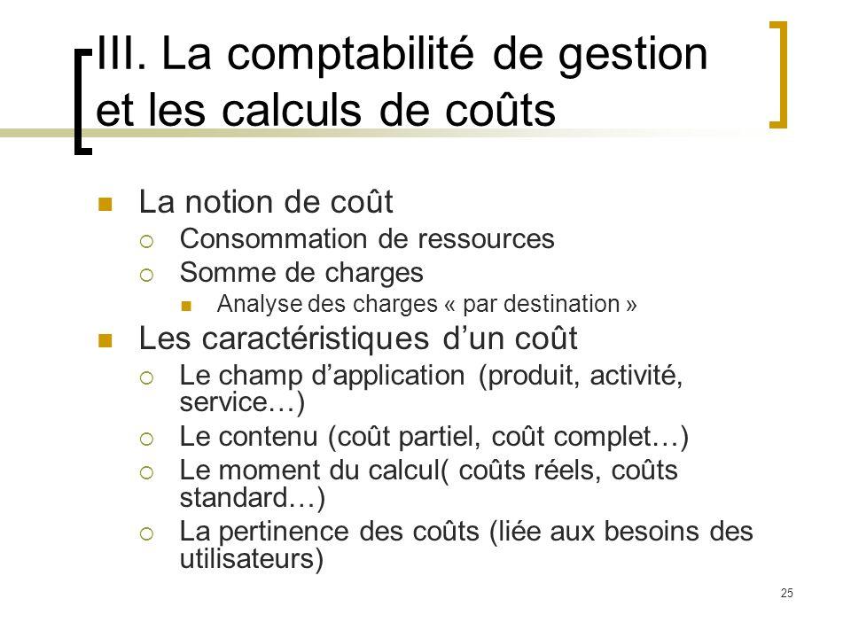 25 III. La comptabilité de gestion et les calculs de coûts La notion de coût Consommation de ressources Somme de charges Analyse des charges « par des