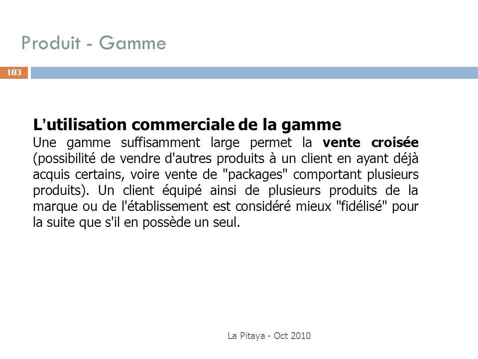 Produit - Gamme La Pitaya - Oct 2010 103 Lutilisation commerciale de la gamme Une gamme suffisamment large permet la vente croisée (possibilité de ven