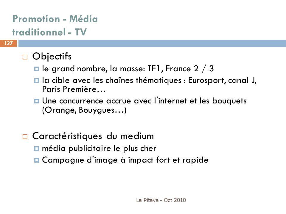 La Pitaya - Oct 2010 127 Objectifs le grand nombre, la masse: TF1, France 2 / 3 la cible avec les chaînes thématiques : Eurosport, canal J, Paris Prem