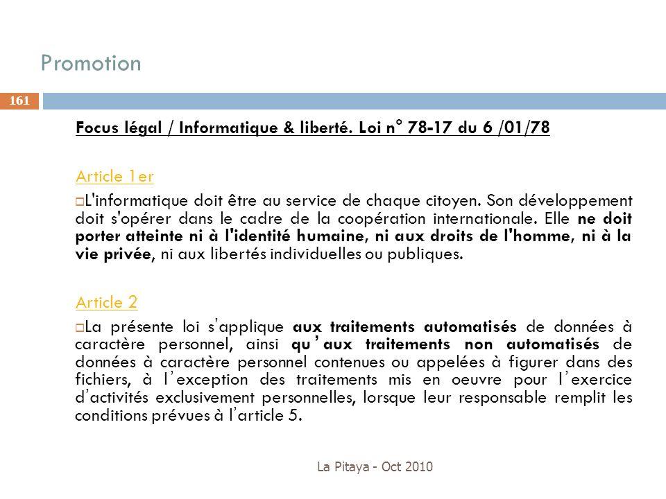 Promotion La Pitaya - Oct 2010 161 Focus légal / Informatique & liberté. Loi n° 78-17 du 6 /01/78 Article 1er L'informatique doit être au service de c