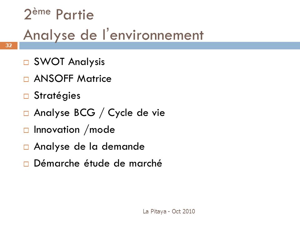 2 ème Partie Analyse de lenvironnement La Pitaya - Oct 2010 32 SWOT Analysis ANSOFF Matrice Stratégies Analyse BCG / Cycle de vie Innovation /mode Ana