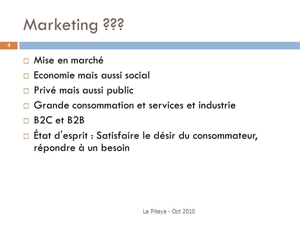 Marketing ??? La Pitaya - Oct 2010 4 Mise en marché Economie mais aussi social Privé mais aussi public Grande consommation et services et industrie B2