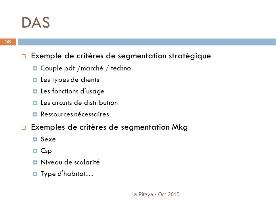 DAS Exemple de critères de segmentation stratégique Couple pdt /marché / techno Les types de clients Les fonctions dusage Les circuits de distribution