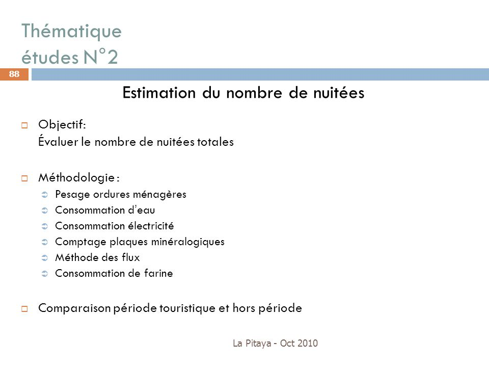 Thématique études N°2 La Pitaya - Oct 2010 88 Estimation du nombre de nuitées Objectif: Évaluer le nombre de nuitées totales Méthodologie : Pesage ord