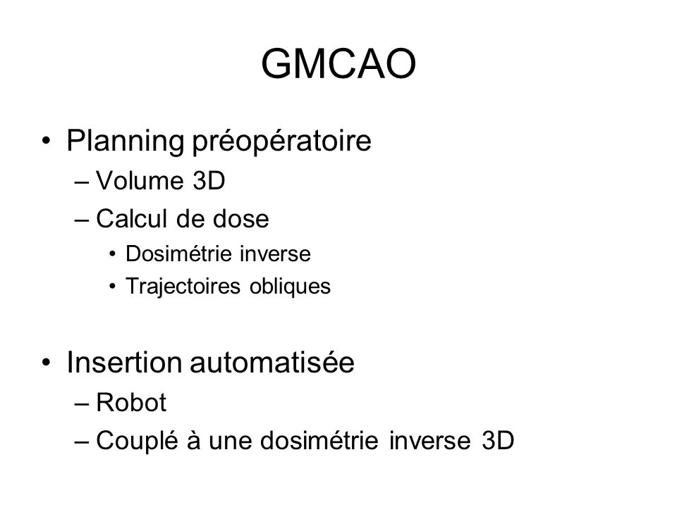 GMCAO Planning préopératoire –Volume 3D –Calcul de dose Dosimétrie inverse Trajectoires obliques Insertion automatisée –Robot –Couplé à une dosimétrie